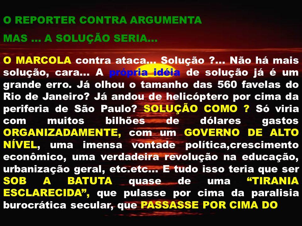 O REPORTER CONTRA ARGUMENTA MAS...A SOLUÇÃO SERIA...