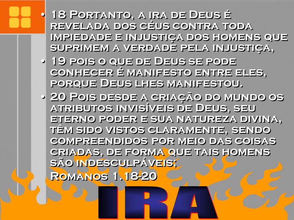 18 Portanto, a ira de Deus é revelada dos céus contra toda impiedade e injustiça dos homens que suprimem a verdade pela injustiça, 19 pois o que de De