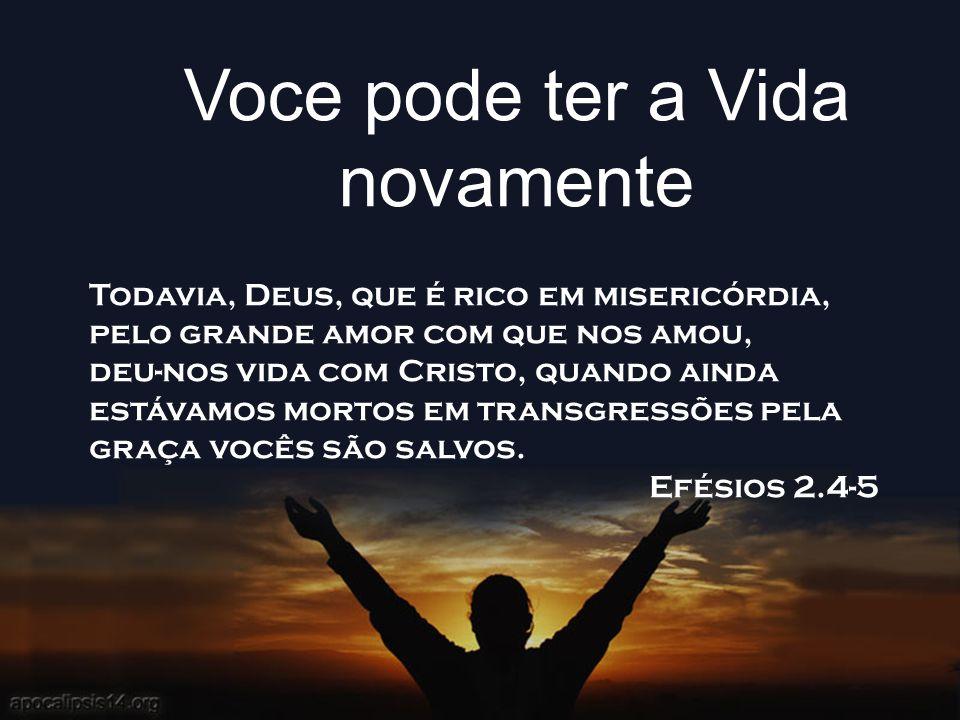 Voce pode ter a Vida novamente Todavia, Deus, que é rico em misericórdia, pelo grande amor com que nos amou, deu-nos vida com Cristo, quando ainda est