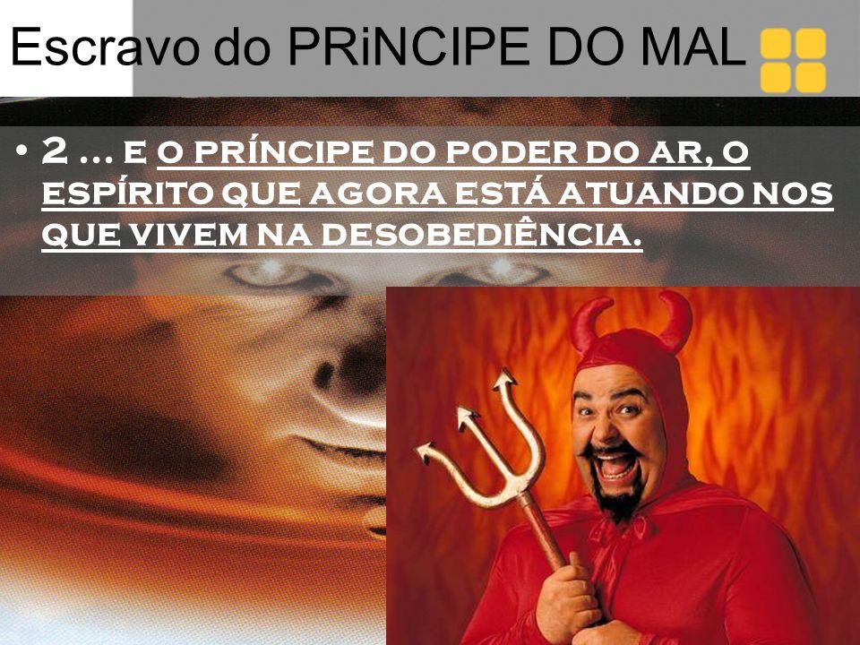 Escravo do PRiNCIPE DO MAL 2... e o príncipe do poder do ar, o espírito que agora está atuando nos que vivem na desobediência.