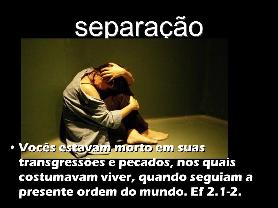 separação Vocês estavam morto em suas transgressões e pecados, nos quais costumavam viver, quando seguiam a presente ordem do mundo. Ef 2.1-2.