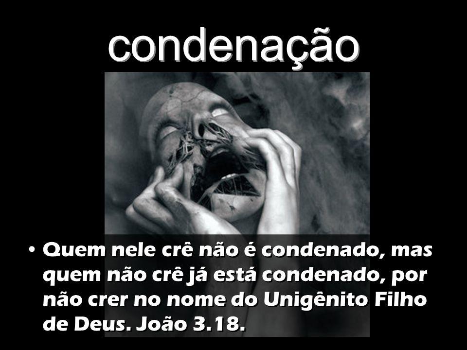 condenação Quem nele crê não é condenado, mas quem não crê já está condenado, por não crer no nome do Unigênito Filho de Deus. João 3.18.