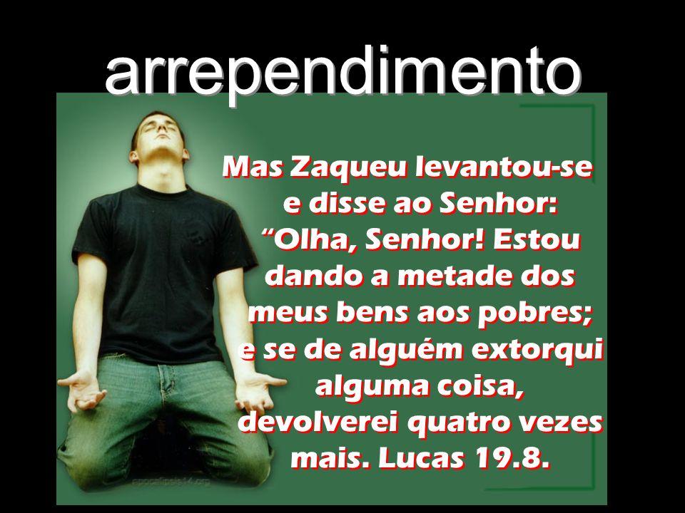 Mas Zaqueu levantou-se e disse ao Senhor: Olha, Senhor! Estou dando a metade dos meus bens aos pobres; e se de alguém extorqui alguma coisa, devolvere