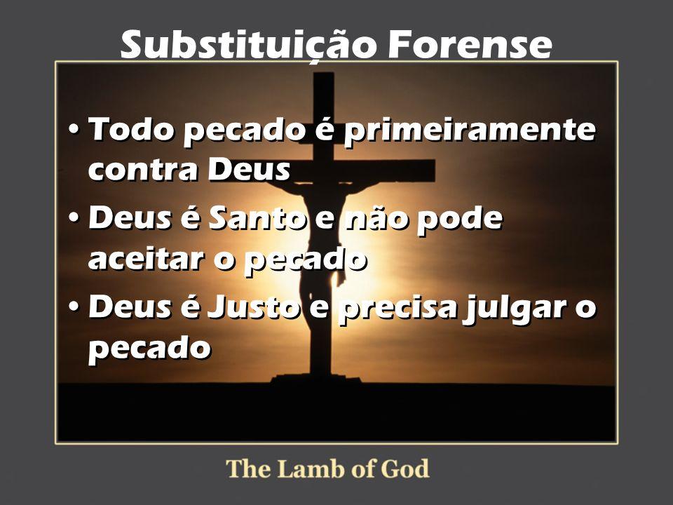 Substituição Forense Todo pecado é primeiramente contra Deus Deus é Santo e não pode aceitar o pecado Deus é Justo e precisa julgar o pecado Todo peca