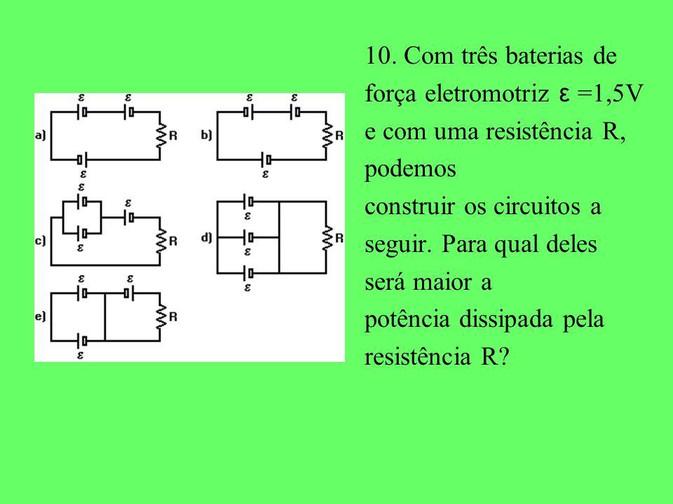 10. Com três baterias de força eletromotriz ε =1,5V e com uma resistência R, podemos construir os circuitos a seguir. Para qual deles será maior a pot