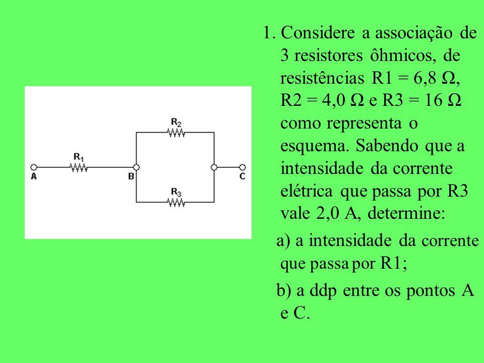 1. Considere a associação de 3 resistores ôhmicos, de resistências R1 = 6,8 Ω, R2 = 4,0 Ω e R3 = 16 Ω como representa o esquema. Sabendo que a intensi