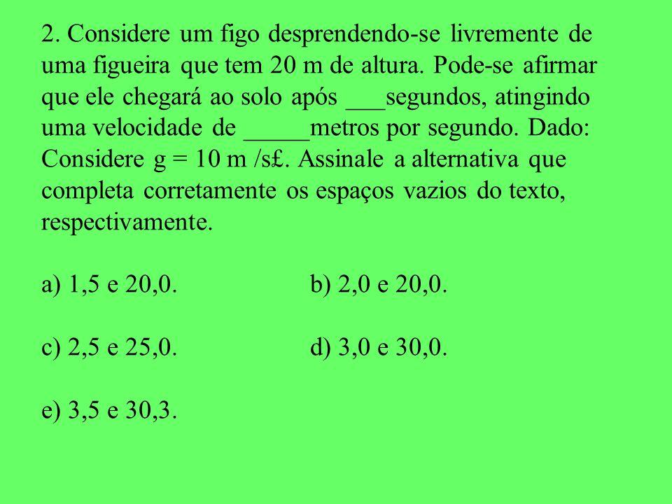 2. Considere um figo desprendendo-se livremente de uma figueira que tem 20 m de altura. Pode-se afirmar que ele chegará ao solo após ___segundos, atin