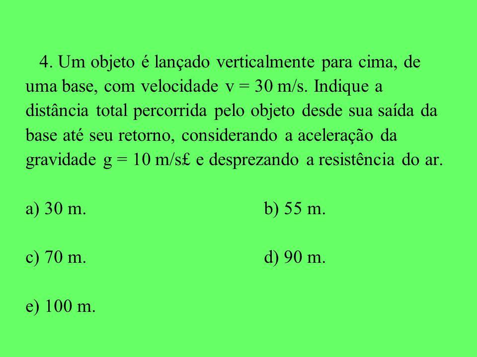 4. Um objeto é lançado verticalmente para cima, de uma base, com velocidade v = 30 m/s. Indique a distância total percorrida pelo objeto desde sua saí