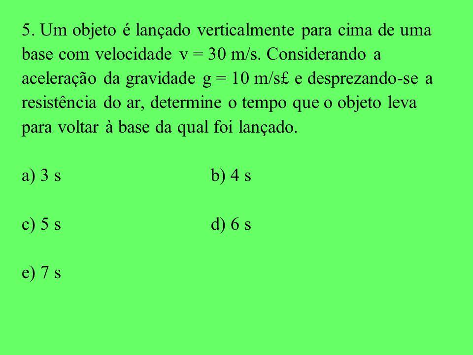 5. Um objeto é lançado verticalmente para cima de uma base com velocidade v = 30 m/s. Considerando a aceleração da gravidade g = 10 m/s£ e desprezando