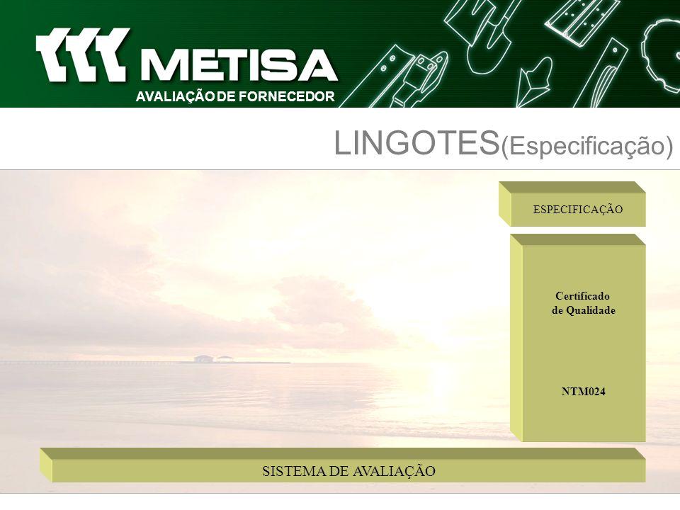 SISTEMA DE AVALIAÇÃO AVALIAÇÃO DE FORNECEDOR LINGOTES (Especificação) Certificado de Qualidade NTM024 ESPECIFICAÇÃO