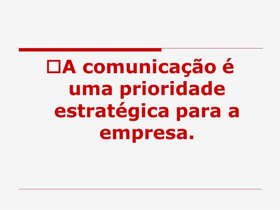 A comunicação é uma prioridade estratégica para a empresa.