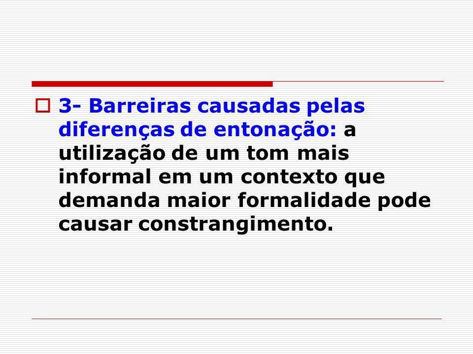 3- Barreiras causadas pelas diferenças de entonação: a utilização de um tom mais informal em um contexto que demanda maior formalidade pode causar constrangimento.