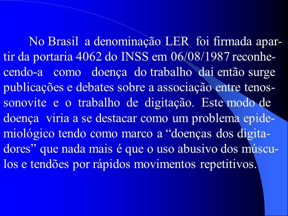 No Brasil a denominação LER foi firmada apar- tir da portaria 4062 do INSS em 06/08/1987 reconhe- cendo-a como doença do trabalho daí então surge publicações e debates sobre a associação entre tenos- sonovite e o trabalho de digitação.
