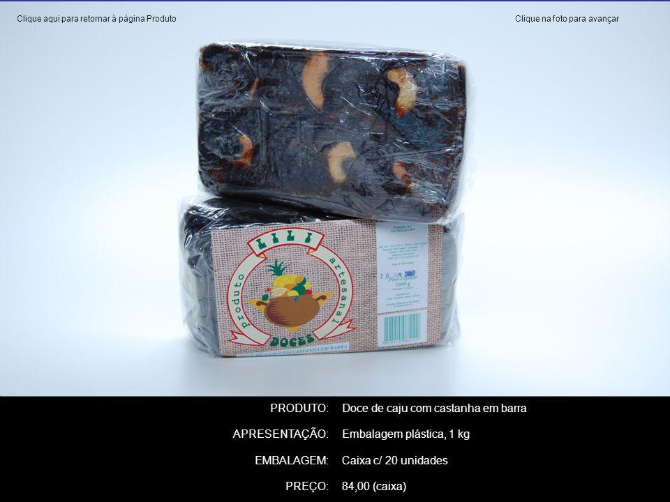PRODUTO:Doce de caju com castanha em barra APRESENTAÇÃO:Embalagem plástica, 1 kg EMBALAGEM:Caixa c/ 20 unidades PREÇO:84,00 (caixa) Clique na foto par