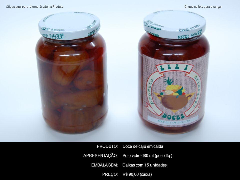 PRODUTO:Doce de caju em calda APRESENTAÇÃO:Pote vidro 680 ml (peso líq.) EMBALAGEM:Caixas com 15 unidades PREÇO:R$ 90,00 (caixa) Clique na foto para a