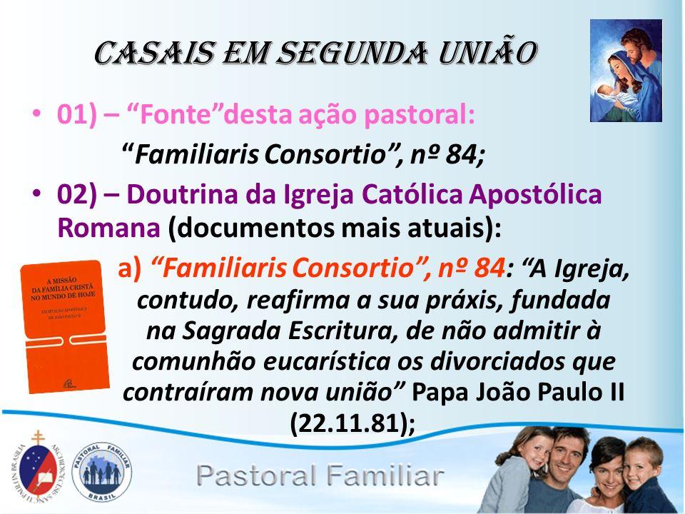 Casais em Segunda União 01) – Fontedesta ação pastoral: Familiaris Consortio, nº 84; 02) – Doutrina da Igreja Católica Apostólica Romana (documentos m