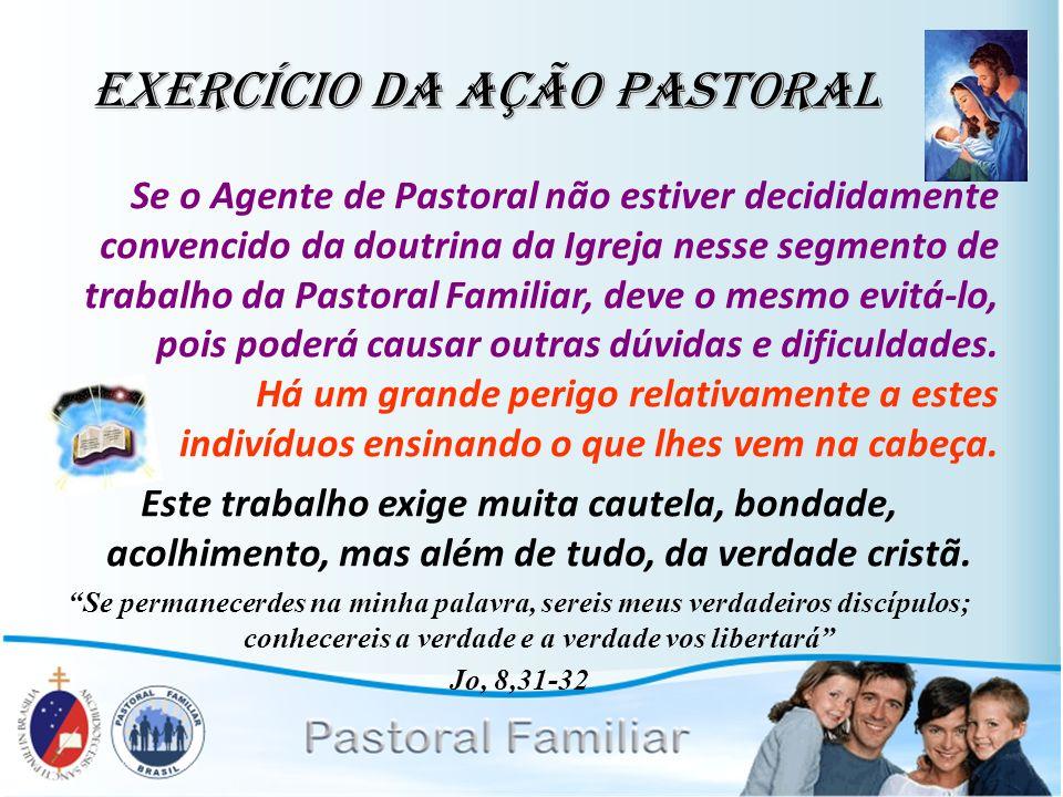 Exercício da Ação Pastoral Se o Agente de Pastoral não estiver decididamente convencido da doutrina da Igreja nesse segmento de trabalho da Pastoral F