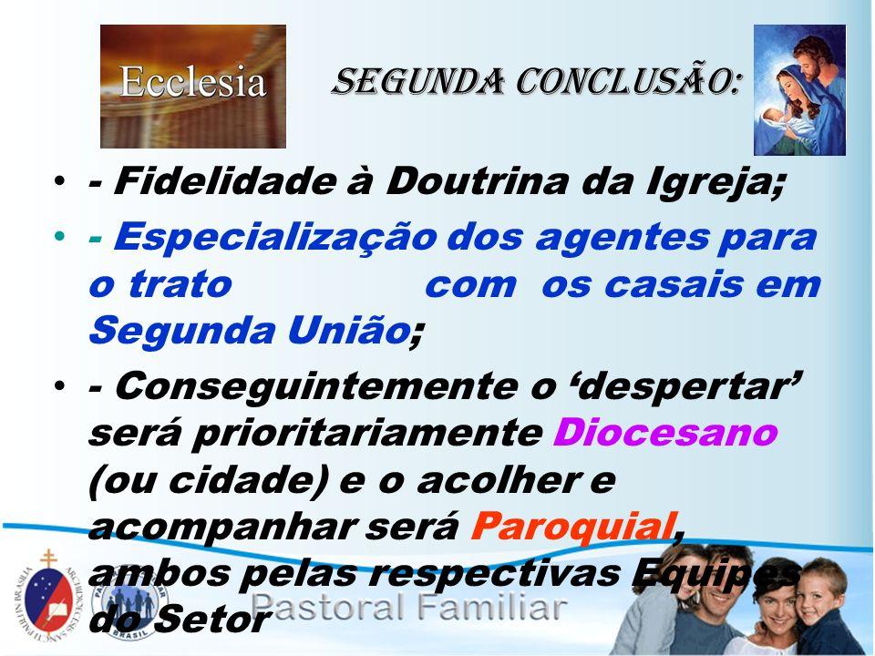 Segunda Conclusão: - Fidelidade à Doutrina da Igreja; - Especialização dos agentes para o trato com os casais em Segunda União; - Conseguintemente o d