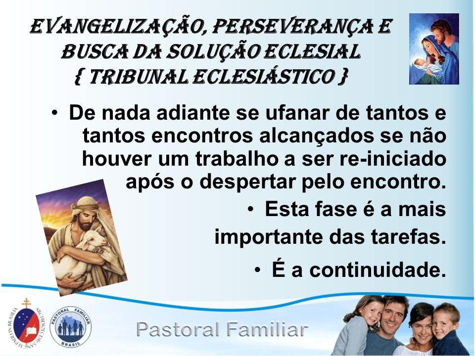 Evangelização, Perseverança e Busca da Solução Eclesial { Tribunal Eclesiástico } De nada adiante se ufanar de tantos e tantos encontros alcançados se