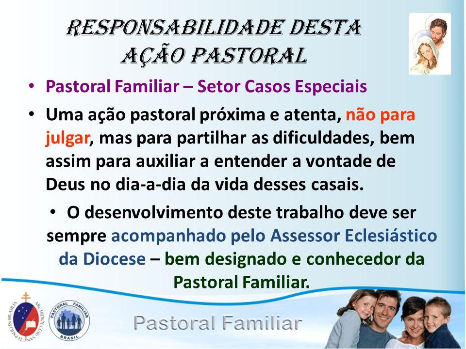 Responsabilidade desta Ação Pastoral Pastoral Familiar – Setor Casos Especiais Uma ação pastoral próxima e atenta, não para julgar, mas para partilhar