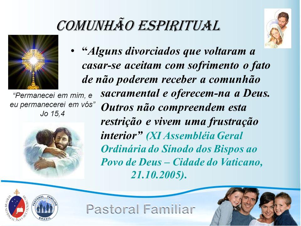 Comunhão Espiritual Alguns divorciados que voltaram a casar-se aceitam com sofrimento o fato de não poderem receber a comunhão sacramental e oferecem-