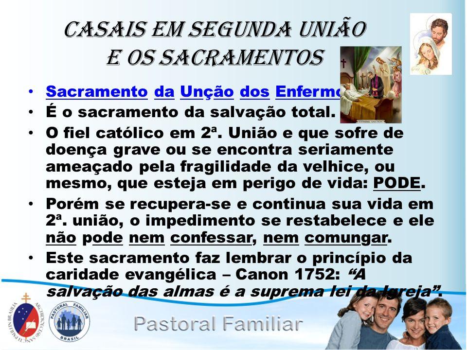 Casais em Segunda União e os Sacramentos Sacramento da Unção dos Enfermos: É o sacramento da salvação total. O fiel católico em 2ª. União e que sofre