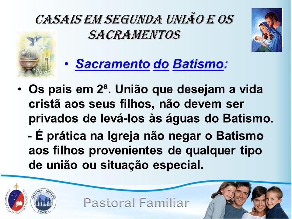 Casais em Segunda União e os Sacramentos Sacramento do Batismo: Os pais em 2ª. União que desejam a vida cristã aos seus filhos, não devem ser privados