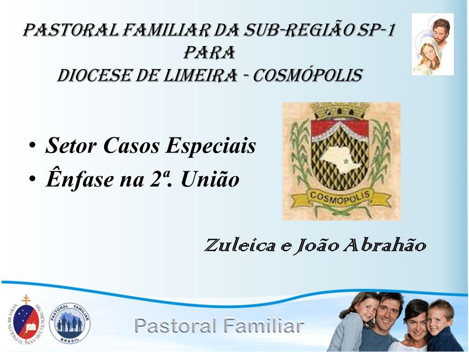 pastoral familiar da Sub-Região SP-1 para diocese de lIMEIRA - cOSMÓPOLIS Setor Casos Especiais Ênfase na 2ª. União Zuleica e João Abrahão