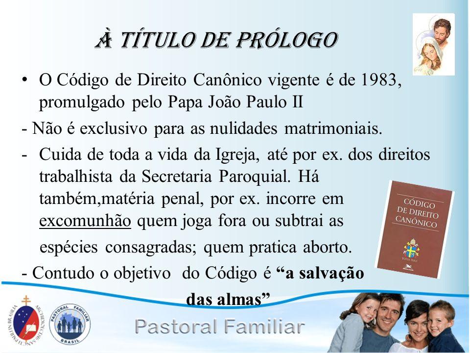 À Título de Prólogo O Código de Direito Canônico vigente é de 1983, promulgado pelo Papa João Paulo II - Não é exclusivo para as nulidades matrimoniai
