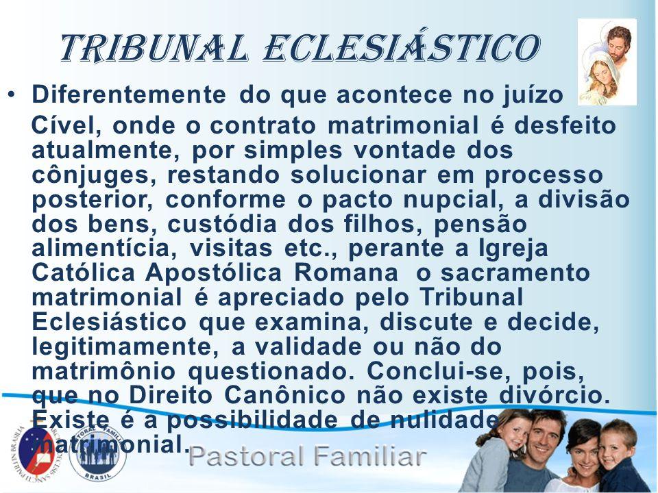 Tribunal Eclesiástico Diferentemente do que acontece no juízo Cível, onde o contrato matrimonial é desfeito atualmente, por simples vontade dos cônjug