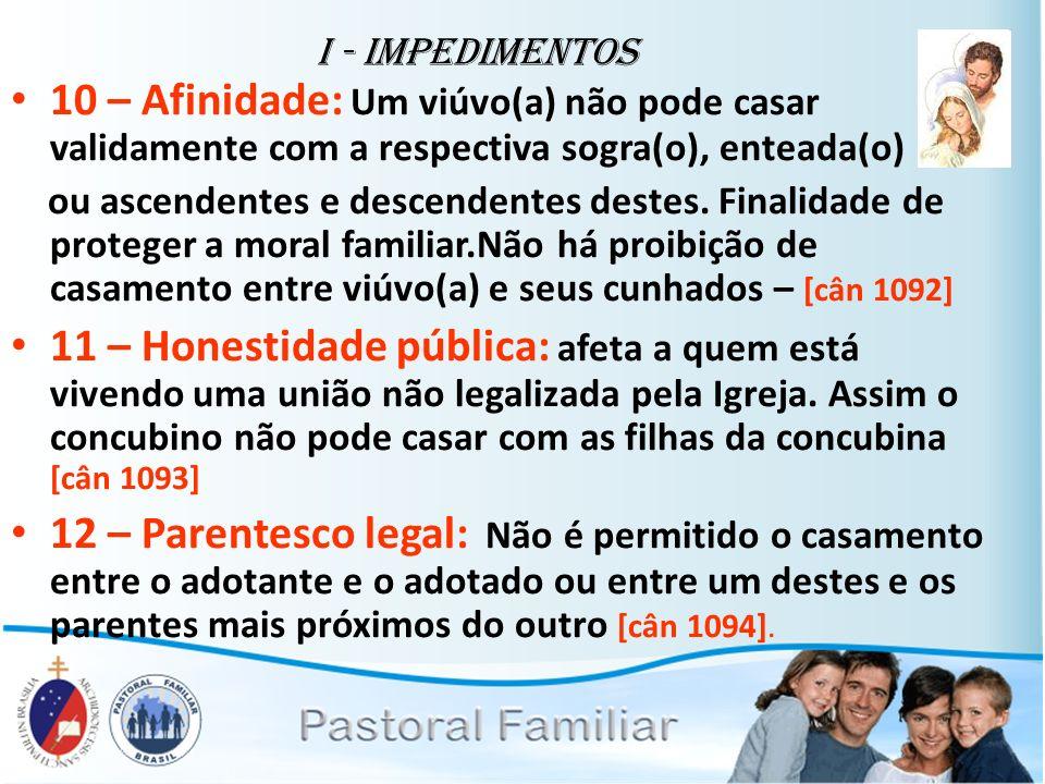 I - Impedimentos 10 – Afinidade: Um viúvo(a) não pode casar validamente com a respectiva sogra(o), enteada(o) ou ascendentes e descendentes destes. Fi