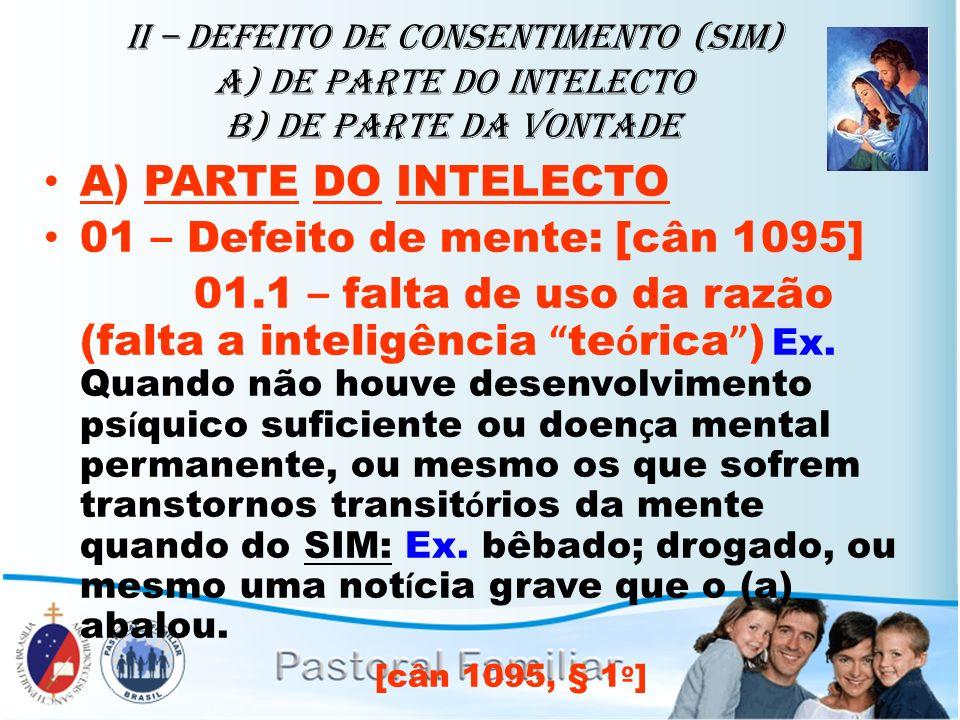 II – Defeito de Consentimento (sim) A) de parte do intelecto b) de parte da vontade A) PARTE DO INTELECTO 01 – Defeito de mente: [cân 1095] 01.1 – fal
