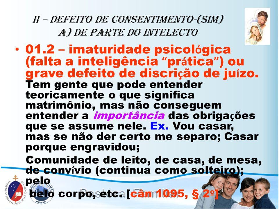 II – Defeito de Consentimento-(sim) A) de parte do intelecto 01.2 – imaturidade psicol ó gica (falta a inteligência pr á tica ) ou grave defeito de di