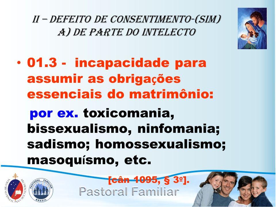 II – Defeito de Consentimento-(sim) A) de parte do intelecto 01.3 - incapacidade para assumir as obriga ç ões essenciais do matrimônio: por ex. toxico