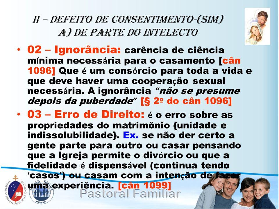 II – Defeito de Consentimento-(sim) A) de parte do intelecto 02 – Ignorância: carência de ciência m í nima necess á ria para o casamento [cân 1096] Qu
