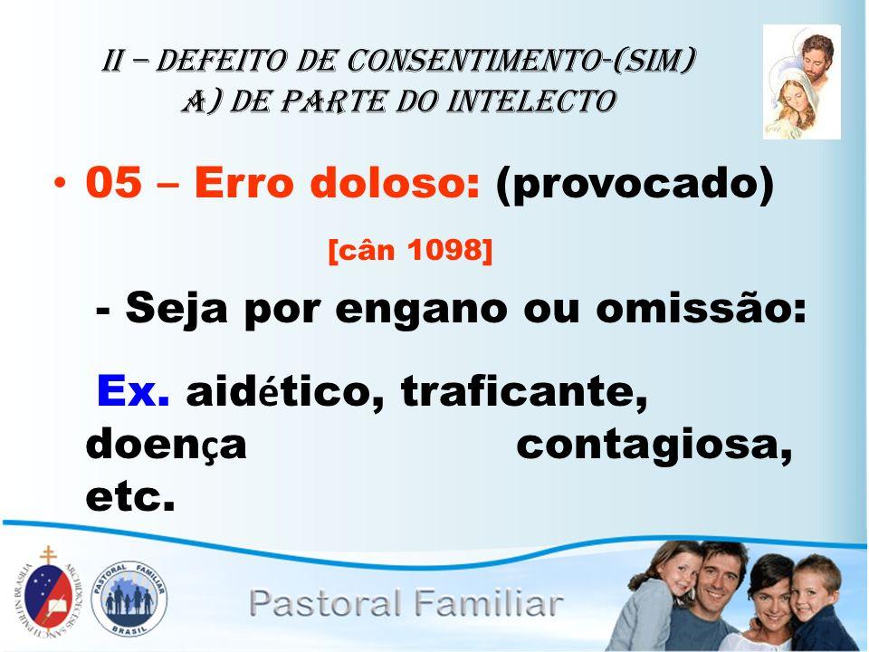 II – Defeito de Consentimento-(sim) A) de parte do intelecto 05 – Erro doloso: (provocado) [cân 1098] - Seja por engano ou omissão: Ex. aid é tico, tr