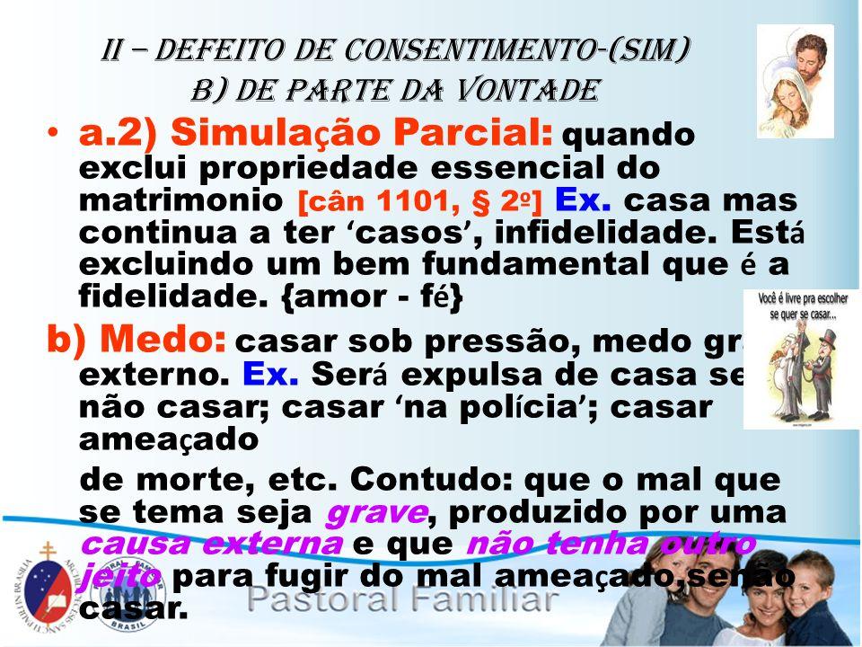 II – Defeito de Consentimento-(sim) B) de parte da vontade a.2) Simula ç ão Parcial: quando exclui propriedade essencial do matrimonio [cân 1101, § 2