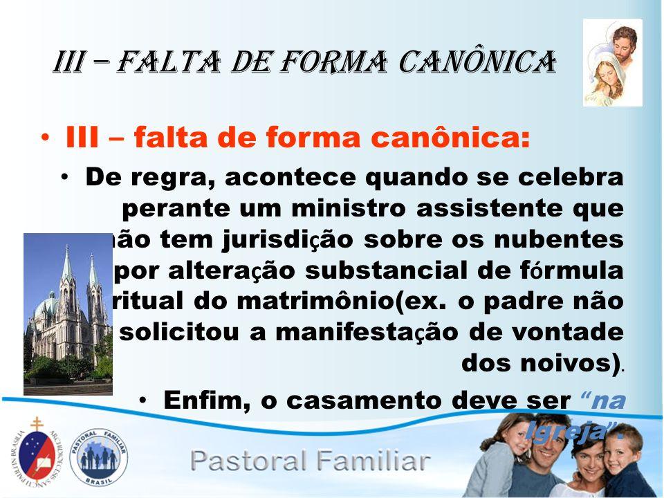 III – Falta de Forma Canônica III – falta de forma canônica: De regra, acontece quando se celebra perante um ministro assistente que não tem jurisdi ç