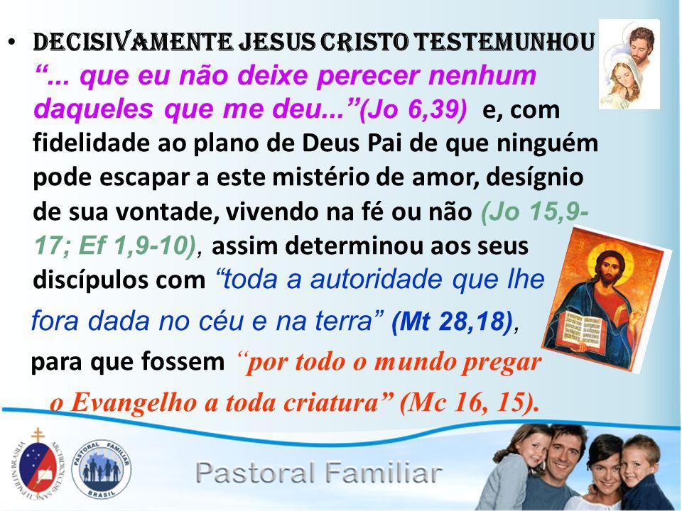 Decisivamente Jesus Cristo testemunhou... que eu não deixe perecer nenhum daqueles que me deu... (Jo 6,39) e, com fidelidade ao plano de Deus Pai de q
