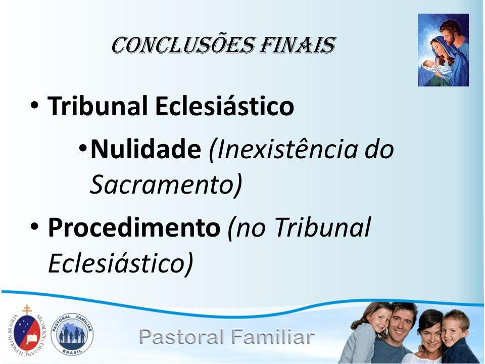 Conclusões Finais Tribunal Eclesiástico Nulidade (Inexistência do Sacramento) Procedimento (no Tribunal Eclesiástico)
