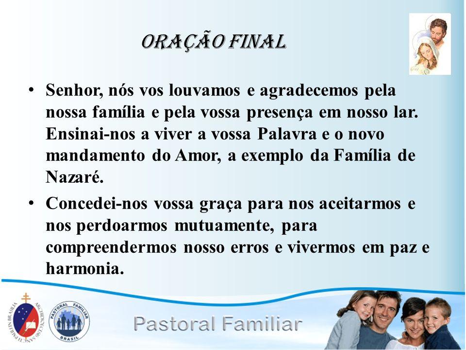 Oração Final Senhor, nós vos louvamos e agradecemos pela nossa família e pela vossa presença em nosso lar. Ensinai-nos a viver a vossa Palavra e o nov