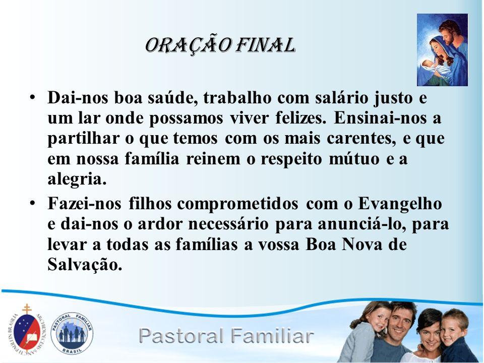 Oração Final Dai-nos boa saúde, trabalho com salário justo e um lar onde possamos viver felizes. Ensinai-nos a partilhar o que temos com os mais caren