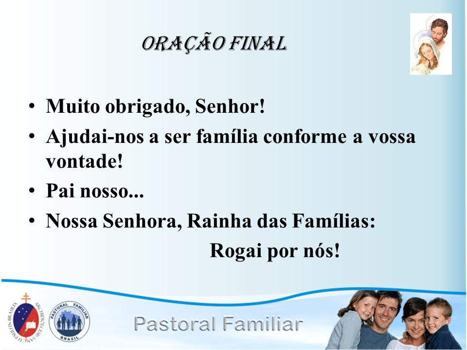 Oração Final Muito obrigado, Senhor! Ajudai-nos a ser família conforme a vossa vontade! Pai nosso... Nossa Senhora, Rainha das Famílias: Rogai por nós