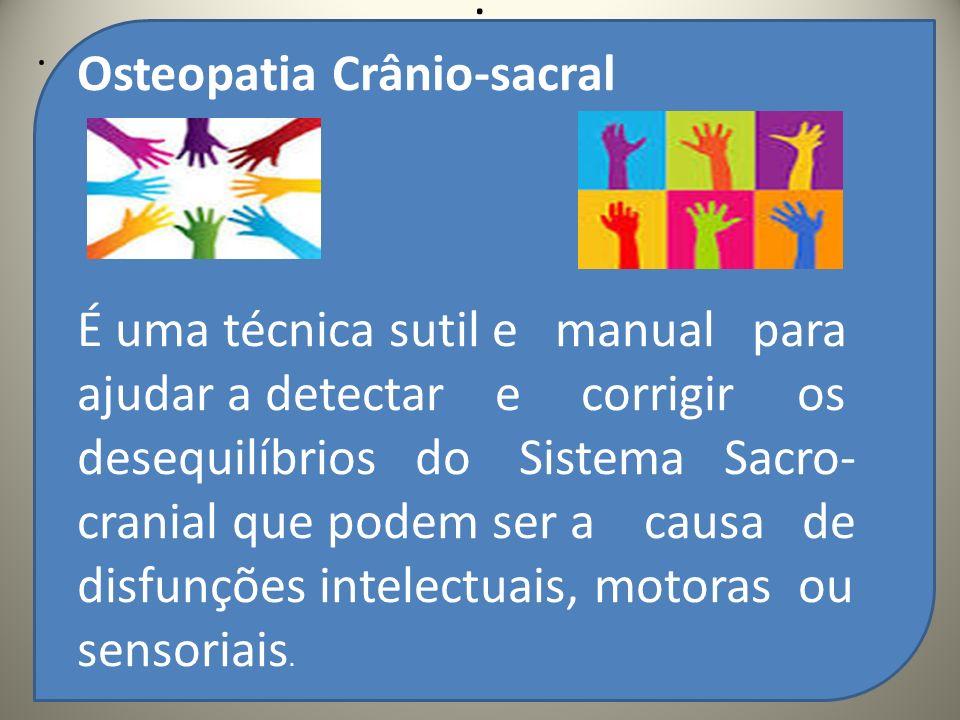 .. Osteopatia Crânio-sacral É uma técnica sutil e manual para ajudar a detectar e corrigir os desequilíbrios do Sistema Sacro- cranial que podem ser a