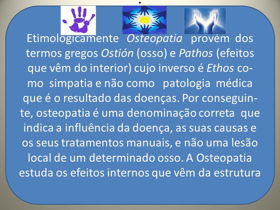 .. Etimologicamente Osteopatia provém dos termos gregos Ostión (osso) e Pathos (efeitos que vêm do interior) cujo inverso é Ethos co- mo simpatia e nã