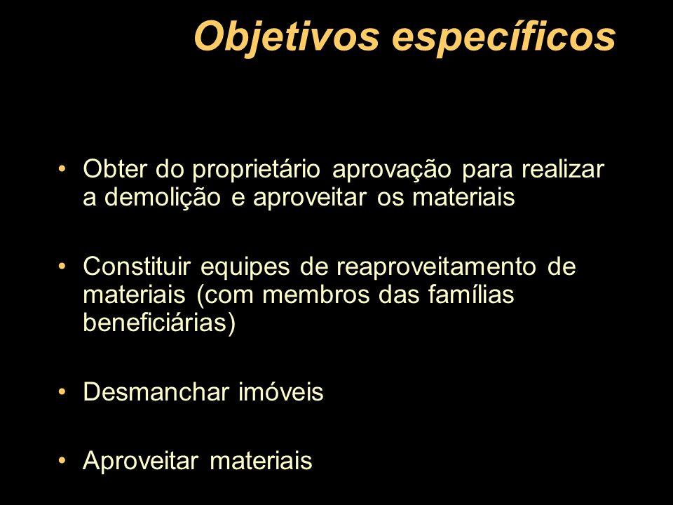 Objetivos específicos Obter do proprietário aprovação para realizar a demolição e aproveitar os materiais Constituir equipes de reaproveitamento de ma