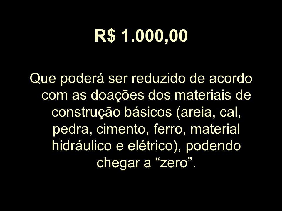 R$ 1.000,00 Que poderá ser reduzido de acordo com as doações dos materiais de construção básicos (areia, cal, pedra, cimento, ferro, material hidráuli