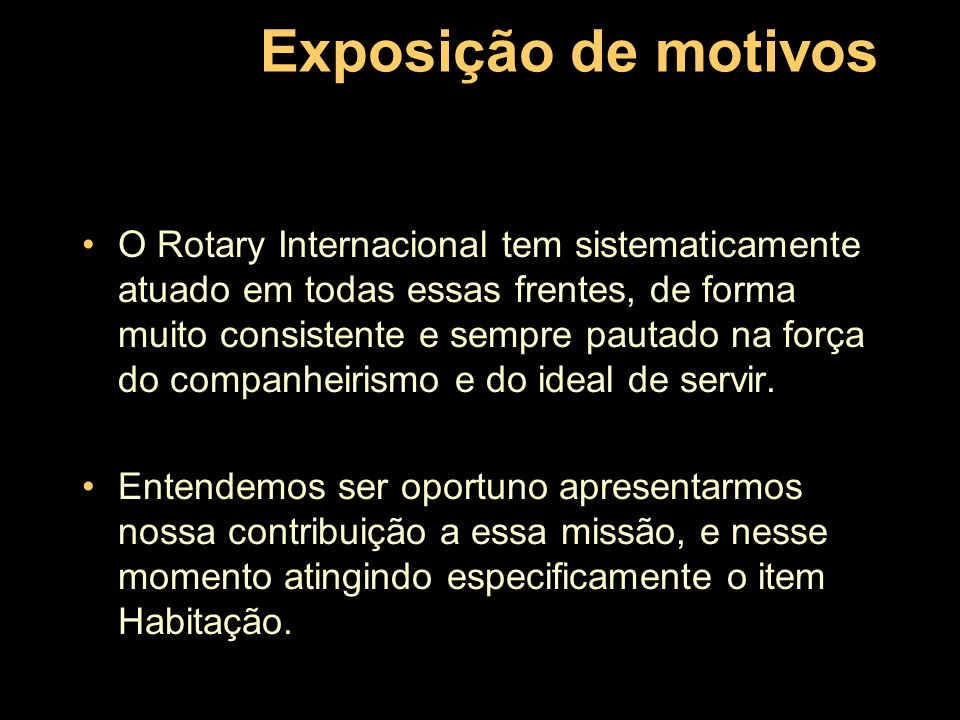 Exposição de motivos O Rotary Internacional tem sistematicamente atuado em todas essas frentes, de forma muito consistente e sempre pautado na força d