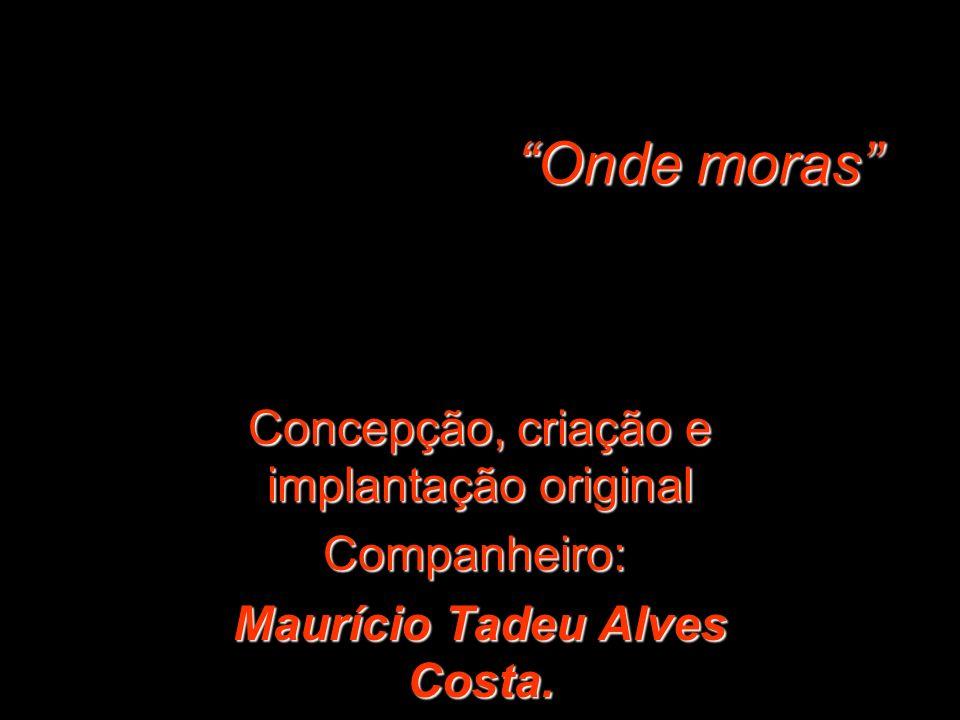 Concepção, criação e implantação original Companheiro: Maurício Tadeu Alves Costa.