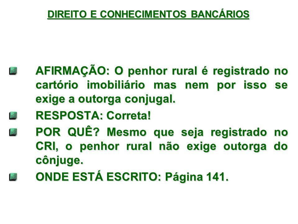 DIREITO E CONHECIMENTOS BANCÁRIOS AFIRMAÇÃO: O penhor rural é registrado no cartório imobiliário mas nem por isso se exige a outorga conjugal.